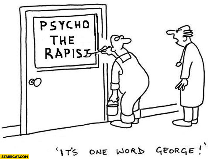 Psycho the rapist. It's one word George psychotherapist
