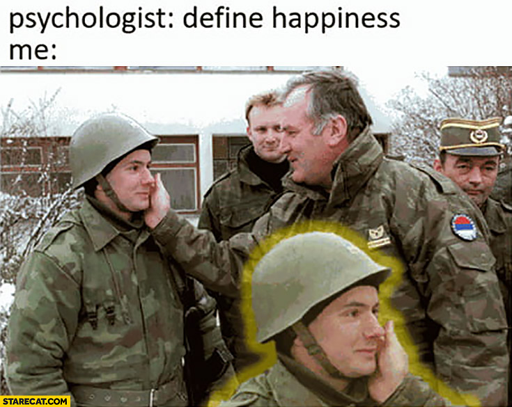 Psychologist: define happiness, me: happy soldier