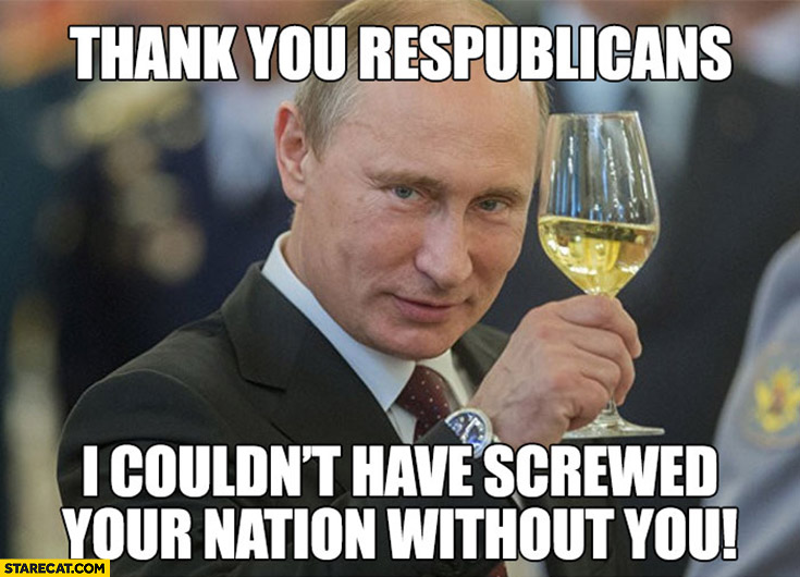 Putin celebrating: thank you republicans, I couldn't have screwed your nation without you toast