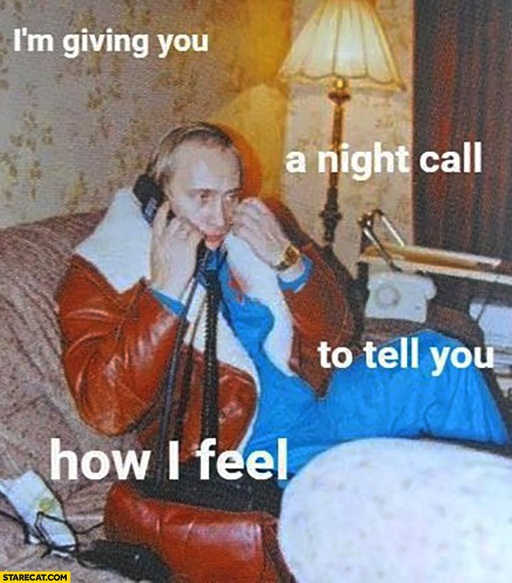 Putin I'm giving you a night call to tell you how I feel