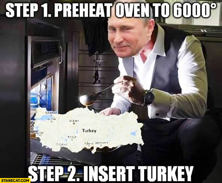 Putin Step 1: preheat oven to 6000 celsius degrees, step 2: insert Turkey