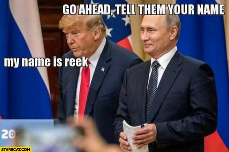 Putin Trump go ahead tell them your name, my name is reek