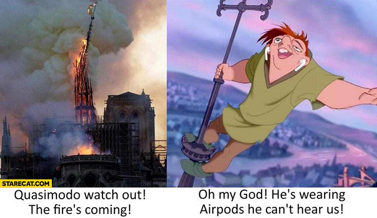 Quasimodo watch out the fires coming oh my god hes wearing airpods he can't hear us Notre Dame fire