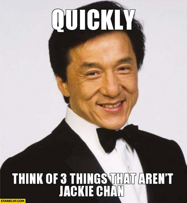 Quckly think of 3 things that aren't Jackie Chan
