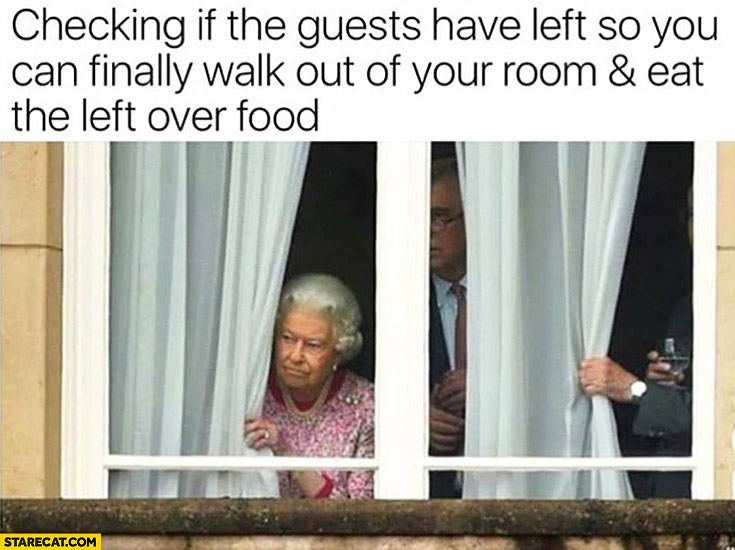 Queen Elizabeth checking if the guests have left so you can finally walk out of your room and eat the left over food after royal wedding