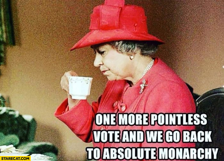 Queen Elizabeth one more pointless vote and we go back to absolute monarchy