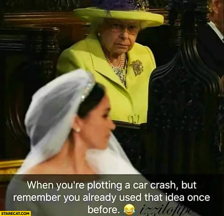 Queen Elizabeth when you're plotting a car crash but remember you already used that idea once before