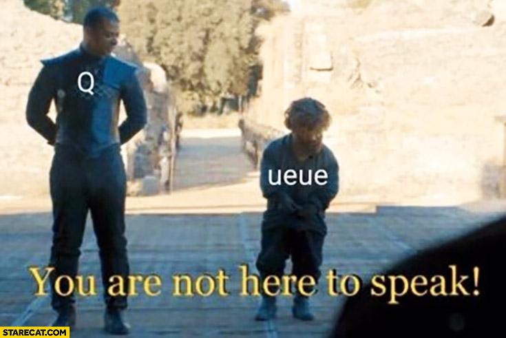 Queue q ueue you are not here to speak