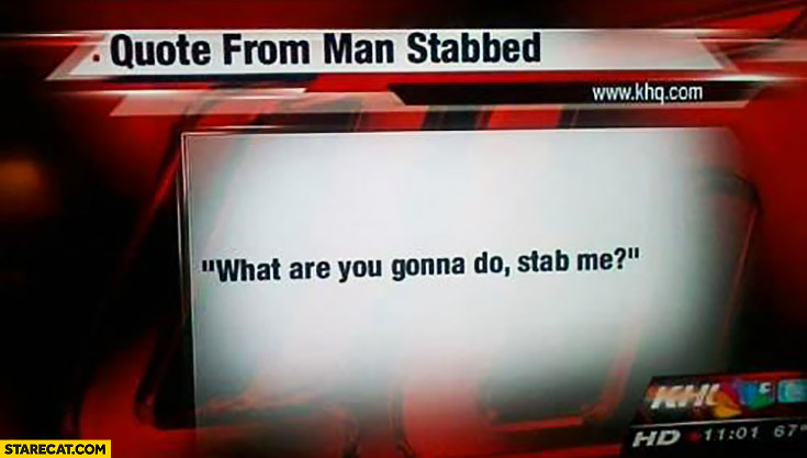 """Quote from man stabbed: """"what are you gonna do, stab me?"""""""