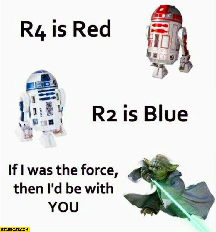 R4 is red R2 is blue if I was the force I'd be with you