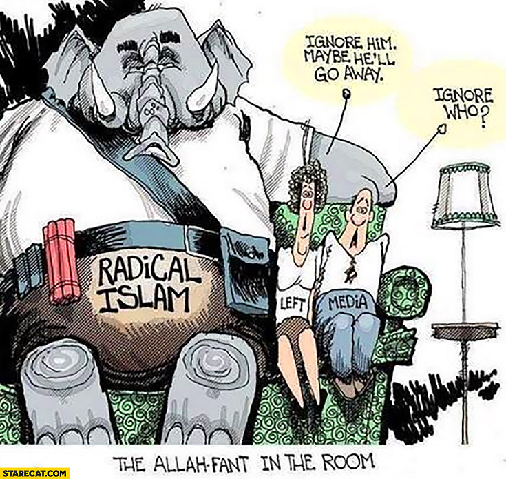Radical islam ignore him maybe he'll go away, ignore who? Leftists media, the allah-fant in the room elephant