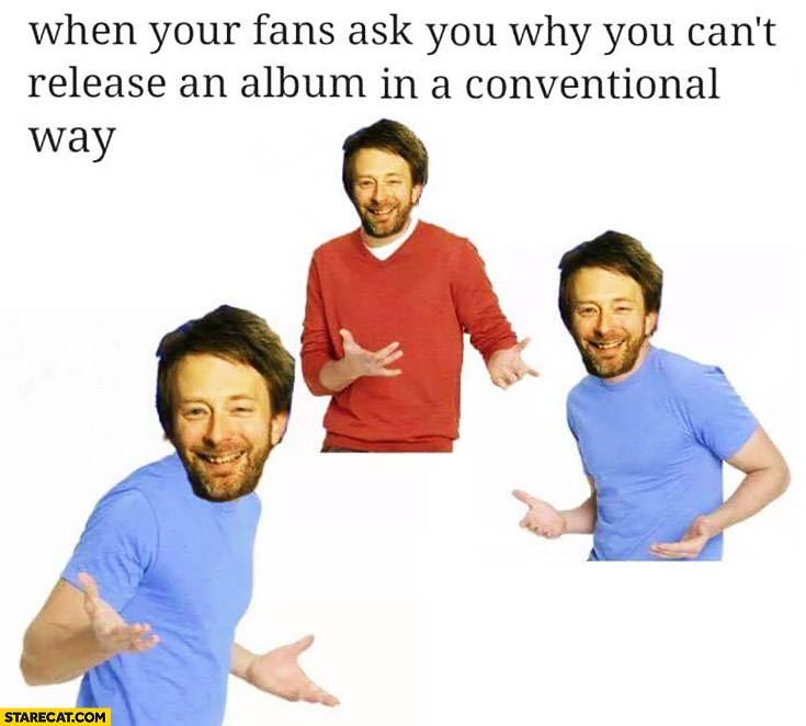 Radiohead when your fans ask you why you can't release an album in conventional way meme