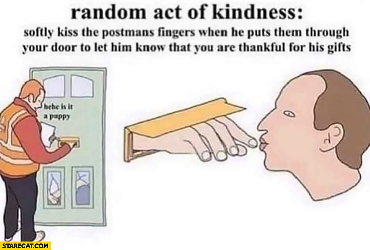 Random act of kindness: sofly kiss the postman fingers when he puts them through your door to let him know that you are thankful for his gifts