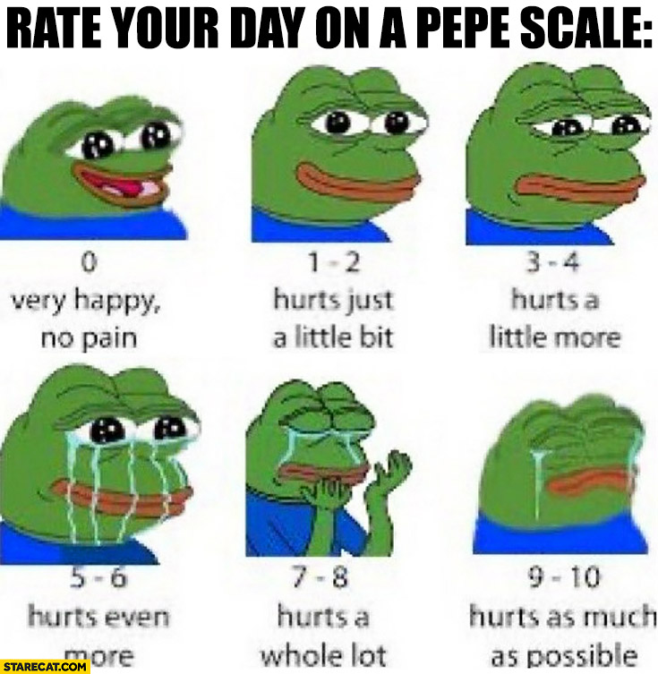 Rate your day on a Pepe scale from 0 to 10 how much it hurts