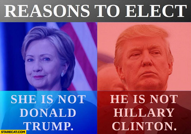 Reasons to elect Hillary: she is not Donald Trump, to elect Trump: he is not Hillary Clinton
