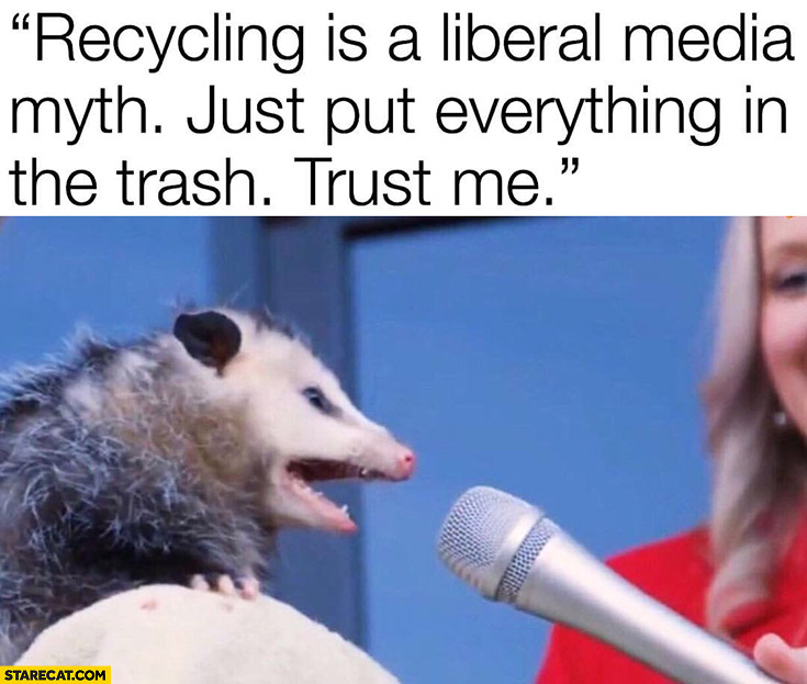 Recycling is a liberal media myth just put everything in the trash trust me