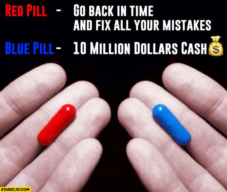 Red pill: go back in time and fix all your mistakes, blue pill: 10 million dollars cash