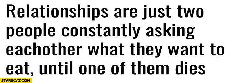 Relationships are just two people constantly asking eachother what they want to eat until one of them dies