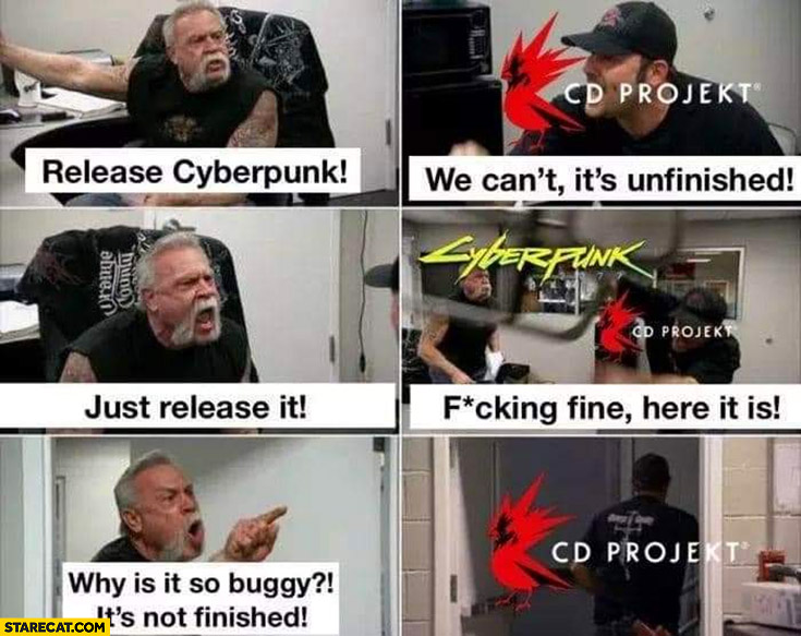 Release Cyberpunk, CD Projekt: we can't, it's unfinished, just release it, fine here it is, why is it so buggy, it's not finished