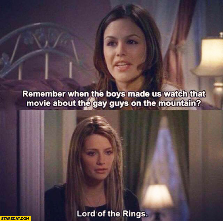 Remember when the boys made us watch that movie about the gay guys on the mountain? Lord of the rings