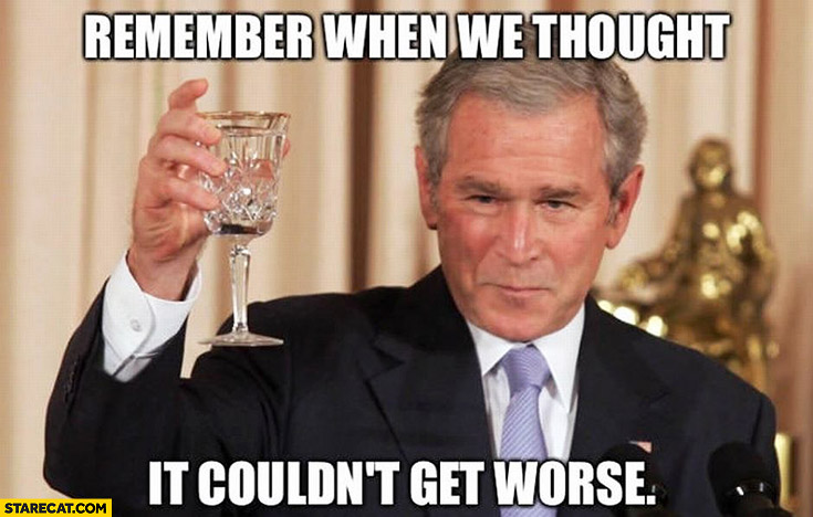 Remember when we thought it couldn't get worse? George Bush