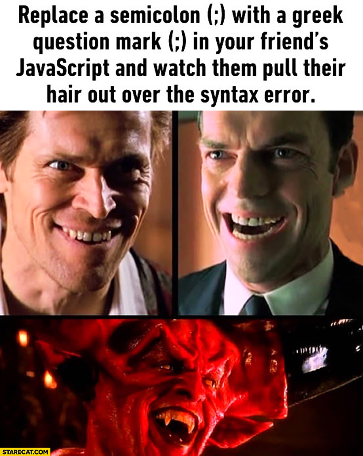 Replace semicolon with greek question mark in your friend's JavaScript and watch them pull their hair out over the syntax error. Evil trolling