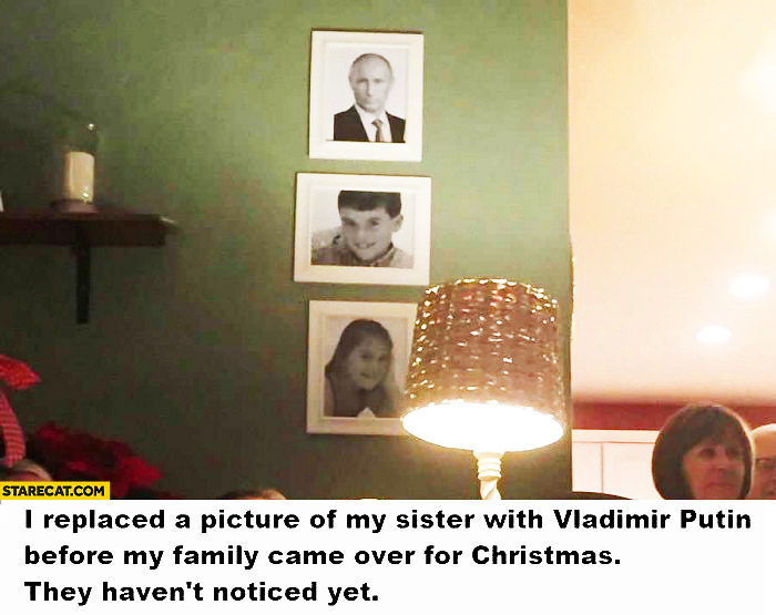 Replaced picture of my sister with Vladimir Putin before my family came over for Christmas