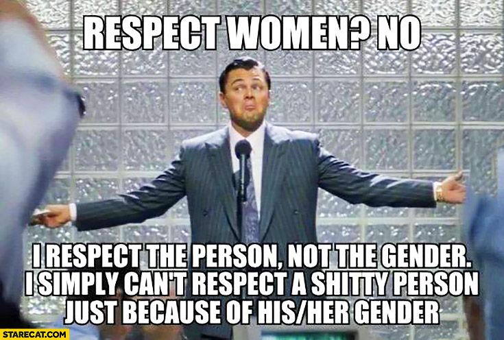 Respect women? No, I respect the person, not the gender. I simply can't respect a shitty person just because of his or her gender. Leonardo DiCaprio