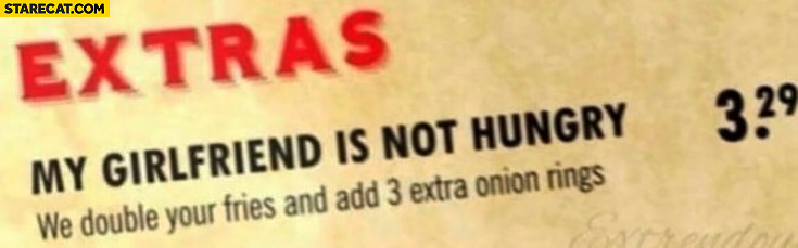 "Restaurant menu extras: ""my girlfriend is not hungry"" – we double your fries and add 3 extra onion rings"