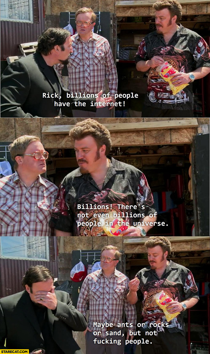 Rick billions of people have the internet, there's not even billions people in the universe, maybe ants or rocks or sand but not people. Trailer park boys