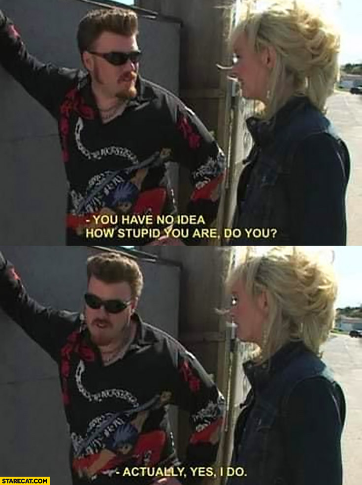 Ricky trailer park boys: you have no idea how stupid you are, do you? Actually yes I do