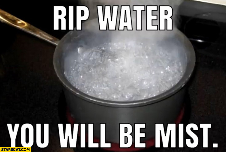 RIP water you will be mist literally
