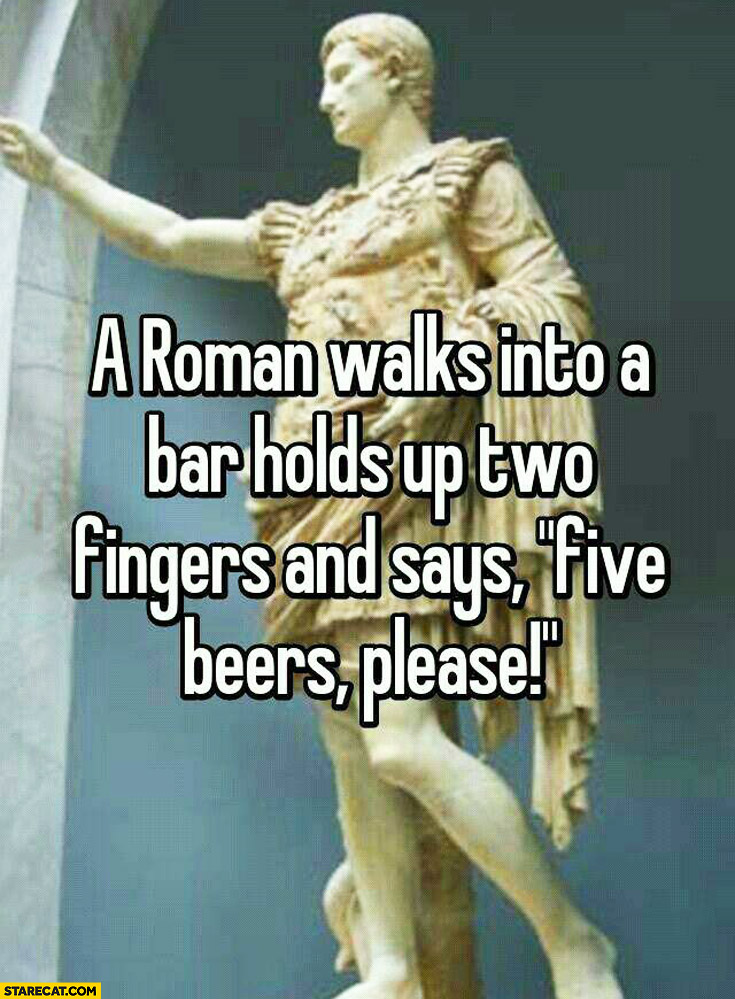 Roman walks into a bar holds up two fingers and says five beers please