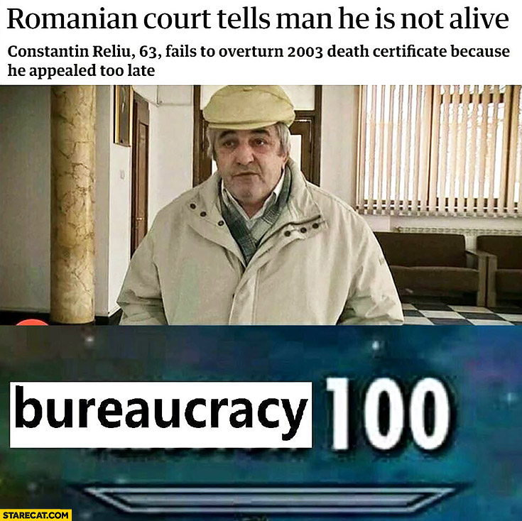 Romanian court tells man he is not alive, fails to overturn 2003 death certificate because he appealed too late. Bureaucracy 100 meme