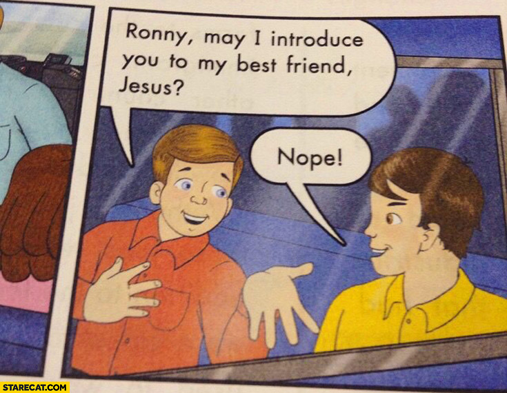 Ronny may I introduce you to my best friend Jesus? nope