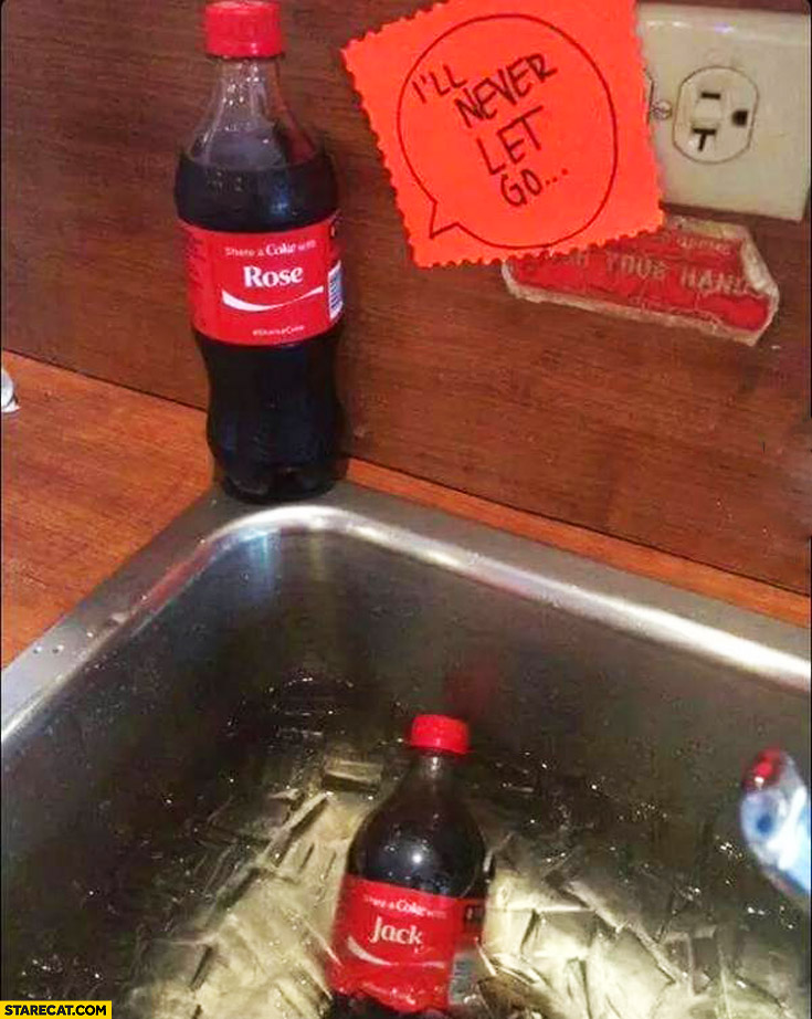Rose I'll never let you go Jack drowning in the sink ice Coca-Cola named cans