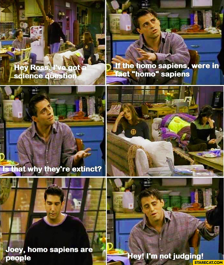 "Ross, I've got a science question, if the homo sapiens were in fact ""homo"", is that why they're extinct? Joey, homo sapiens are people. Hey, I'm not judging Friends"