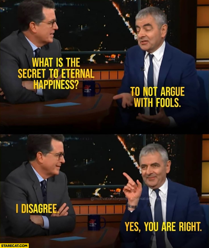 Rowan Atkinson what is the secret to eternal happiness to not argue with fools, I disagree, yes you are right