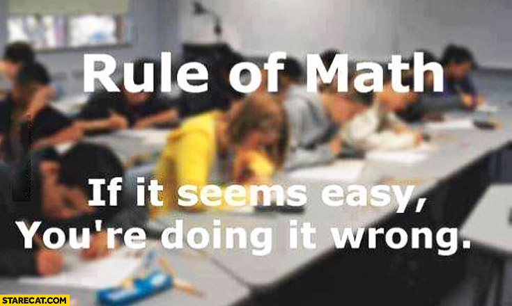 Rule of math: if it seems easy you're doing it wrong
