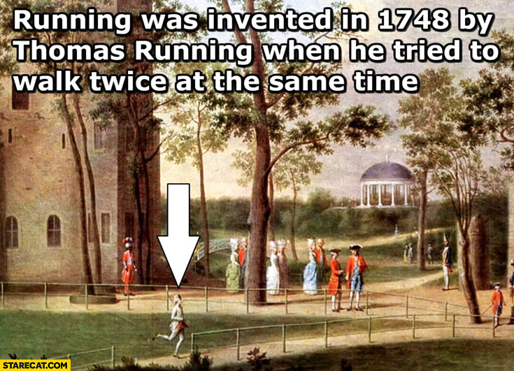 Running was invented in 1748 by Thomas Running when he tried to walk twice at the same time