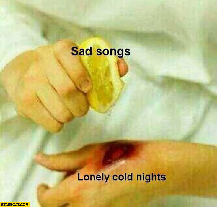 Sad songs lonely cold nights lemon on a wound