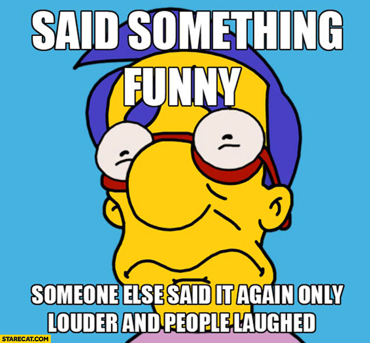 Said something funny someone else said it again only louder and people laughed