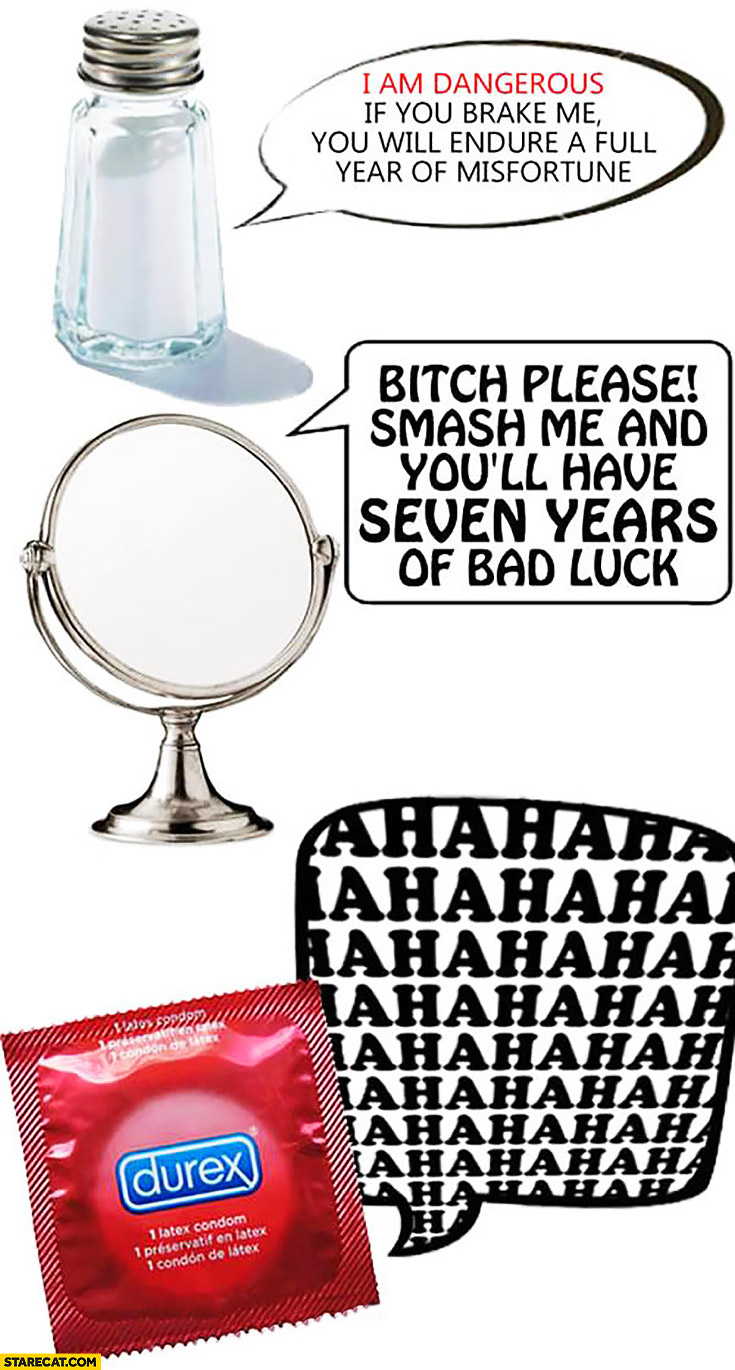 Salt: I am dangerous, if you brake me you will endure a full year of misfortune. Mirror: smash me and youll have seven years of bad luck. Condom: hahaha