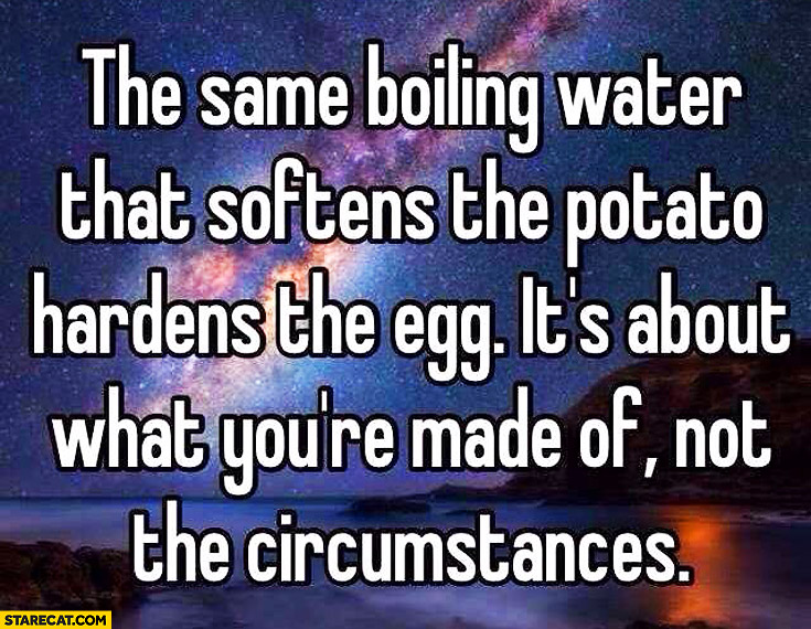 Same boiling water that softens potato hardens the egg it's about what you're made of not circumstances