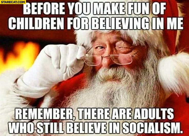 Santa Claus before you make fun of children for believing in me remember there are adults who still believe in socialism