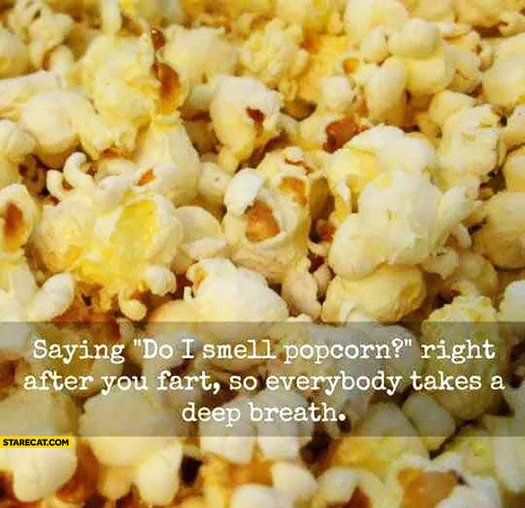 Saying do I smell popcorn right after you fart so everybody takes a deep breath trolling
