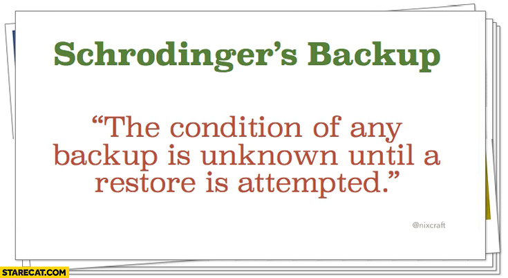 Schrodinger's backup the condition of any backup is unknown until a restore is attempted