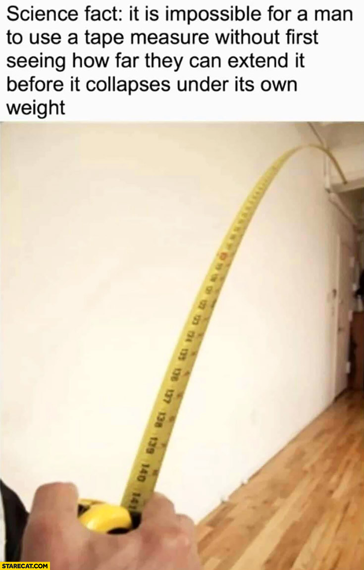 Science fact: it is impossible for a man to use tape measure without first seeing how far they can extend it before it collapses under its own weight