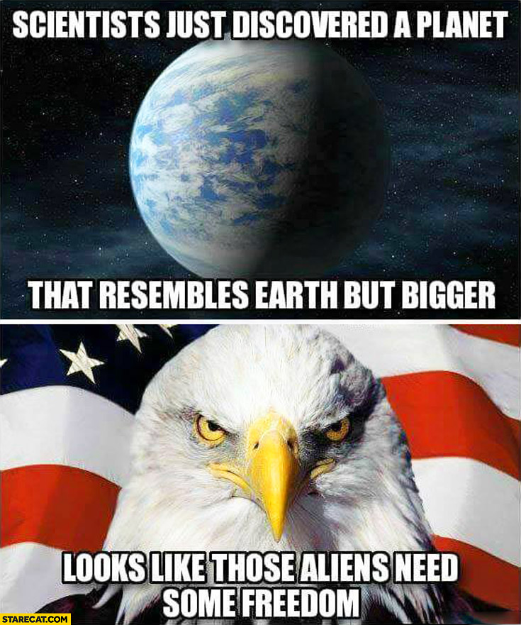 Scientists just discovered a planet that resembles Earth but bigger looks like those aliens need some freedom USA