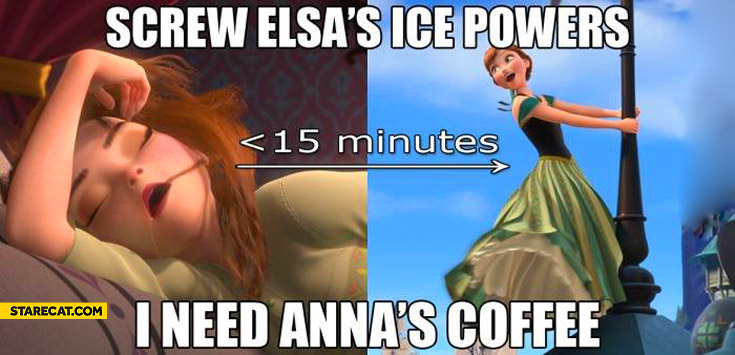 Screw Elsa's ice powers I need Anna's coffee